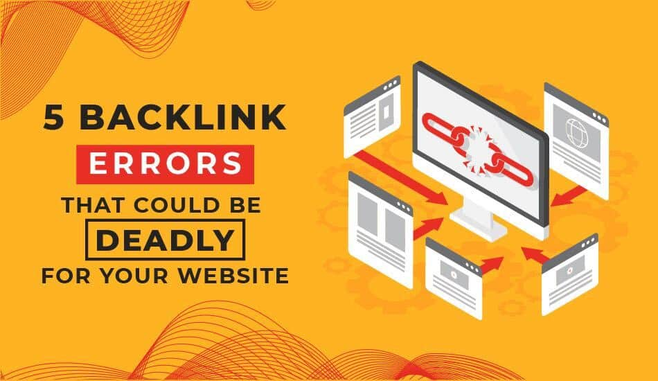 5 Backlink Errors that could be deadly for your website rankings
